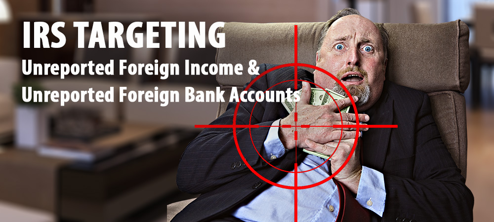 IRS Now Targeting Taxpayers With Unreported Foreign Income And Undisclosed Foreign Bank Accounts