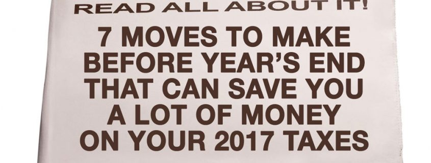 7 Moves To Make Before Year End That Can Save You A Lot of Money on Your 2017 Taxes